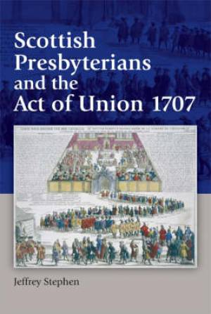 Scottish Presbyterians and the Act of Union 1707