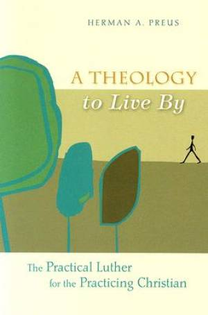 A Theology To Live By: The Practical Luther For The Practici