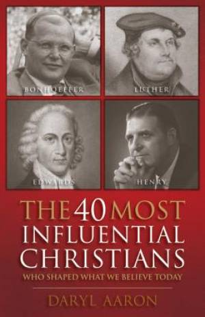 The 40 Most Influential Christians... Who Shaped What We Believe Today