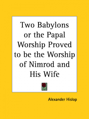 Two Babylons Or The Papal Worship Proved To Be The Worship Of Nimrod And His Wife (1932)