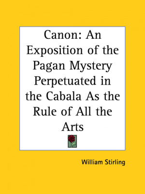 Canon: An Exposition Of The Pagan Mystery Perpetuated In The Cabala As The Rule Of All The Arts (1897)