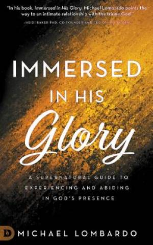 Immersed in His Glory: A Supernatural Guide to Experiencing and Abiding in God's Presence