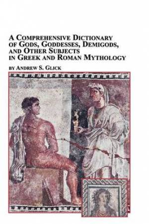 A Comprehensive Dictionary of Gods, Goddesses, Demigods, and Other Subjects in Greek and Roman Mythology