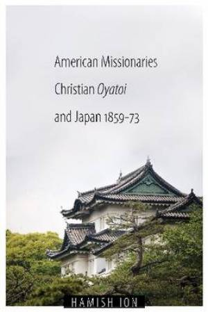 American Missionaries, Christian Oyatoi, and Japan, 1859-73