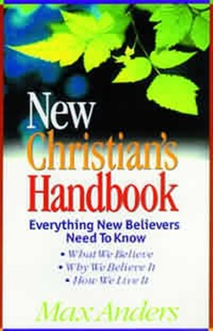 New Christian's Handbook: Everything New Believers Need to Know : What Tobelieve, Why We Believe It, How We Live It