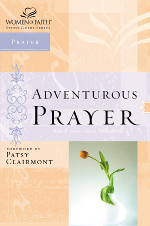 Adventurous Prayer; Women of Faith Study Guide Series