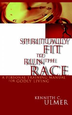 Spiritually Fit to Run the Race: A Personal Training Manual for Godly Living