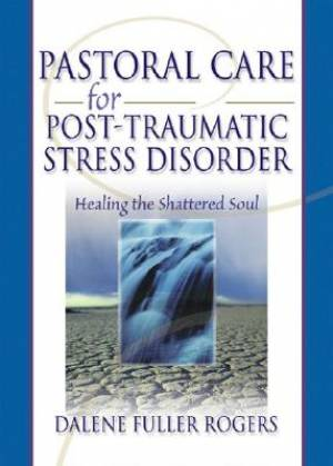 Pastoral Care for Post-Traumatic Stress Disorder : Healing the Shattered Soul