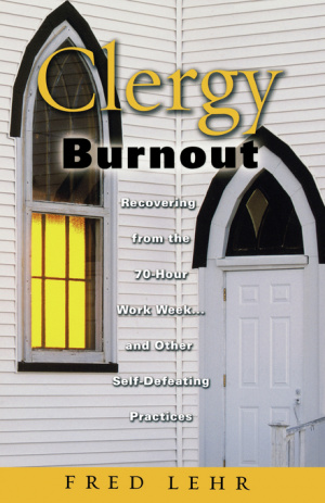 Clergy Burnout: Recovering from the 70 Hour Week and Other Self Defeating Practices