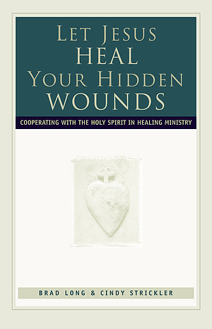 Let Jesus Heal Your Hidden Wounds: Cooperating with the Holy Spirit in Healing Ministry