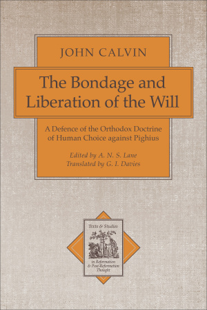 The Bondage and Liberation of the Will: A Defence of the Orthodox Doctrine of Human Choice Against Pighius