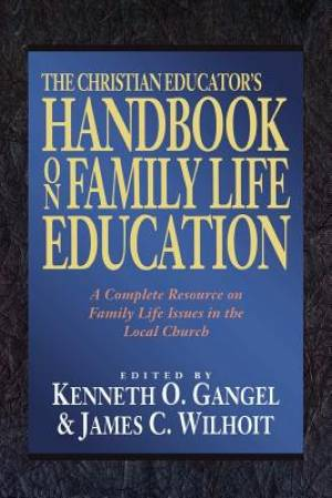 The Christian Educator's Handbook on Family Life Education: A Complete Resource on Family Life Issues in the Local Church