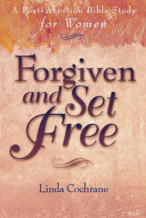 Forgiven & Set Free: Post Abortion Bible Study for Women