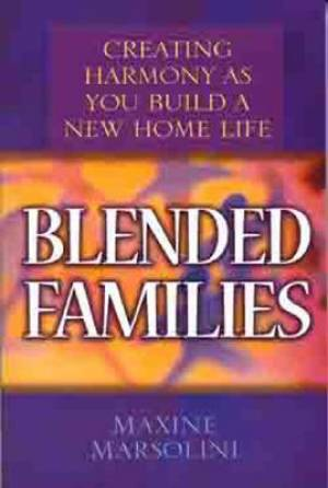 Blended Families : Creating Harmony As You Build A New Home Life