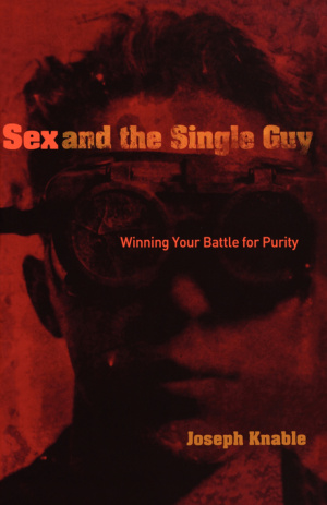 Sex And The Single Guy: Winning Your Battle For Purity