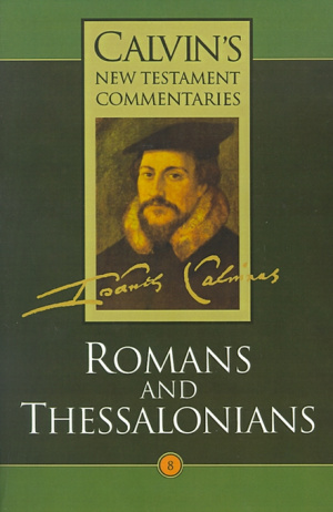 Calvin's New Testament Commentaries The Epistles of Paul the Apostle to the Romans and to the Thessalonians