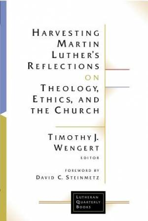 Harvesting Martin Luther's Reflections on Theology, Ethics and the Church
