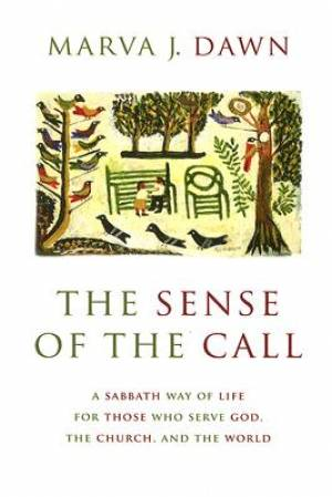 The Sense of the Call: A Sabbath Way of Life for Those Who Serve God, the Church, the World