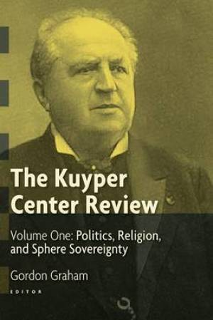 The Kuyper Center Review Politics, Religion, and Sphere Sovereignity