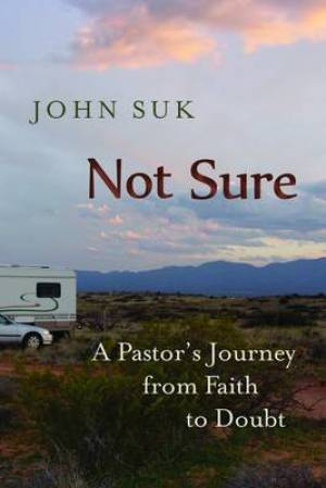 Not Sure : A Pastors Journey From Faith To Doubt