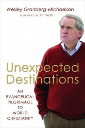 Unexpected Destinations : An Evangelical Pilgrimage To World Christianity
