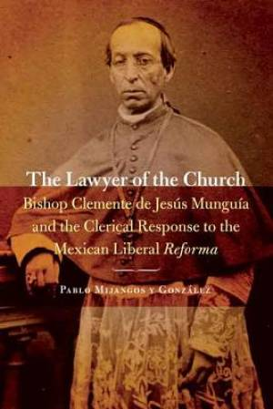 Lawyer of the Church: Bishop Clemente de Jesus Munguia and the Clerical Response to the Mexican Liberal Reforma