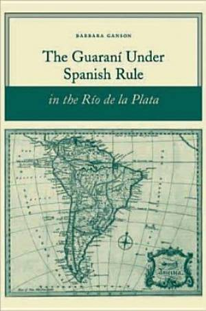 The Guarani Under Spanish Rule in the Rio De La Plata