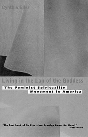 Living in the Lap of Goddess: The Feminist Spirituality Movement in America