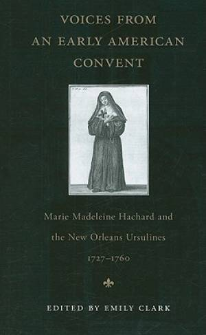 Voices from an Early American Convent: Marie Madeleine Hachard and the New Orleans Ursulines, 1727-1760