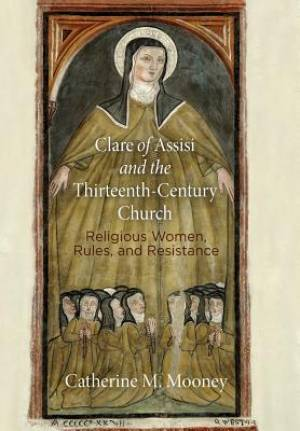Clare of Assisi and the Thirteenth-Century Church: Religious Women, Rules, and Resistance