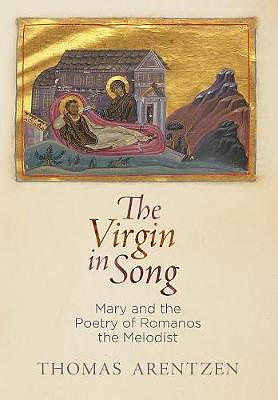 The Virgin in Song: Mary and the Poetry of Romanos the Melodist