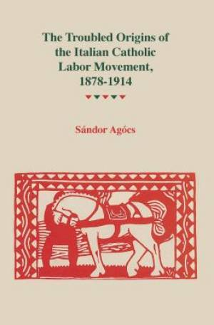 Troubled Origins of the Italian Catholic Labor Movement, 1878-1914