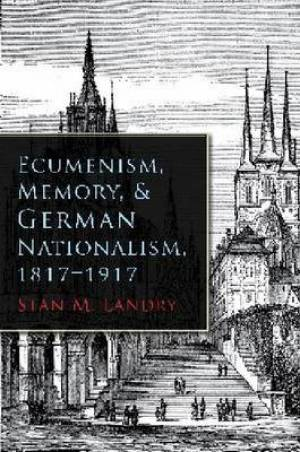 Ecumenism, Memory, and German Nationalism, 1817-1917