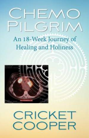 Chemo Pilgrim: An 18-Week Journey of Healing and Holiness