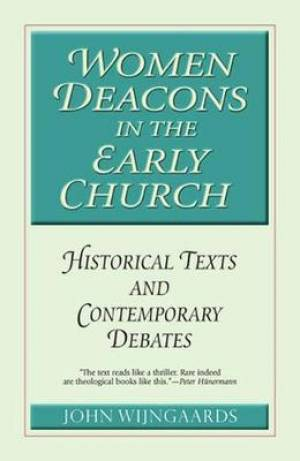 Women Deacons in the Early Church: Historical Texts and Contemporary Debates