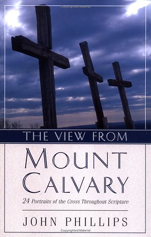 The View from Mt. Calvary: 24 Portraits of the Cross Throughout Scripture