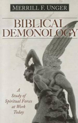 Biblical Demonology : A Study Of Spiritual Forces At Work Today