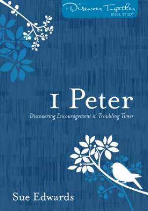1 Peter : Discovering Encouragement in Troubling Times