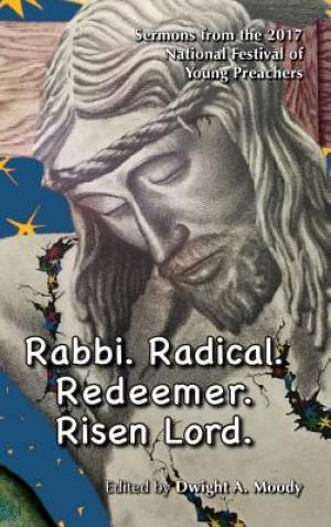 Rabbi. Radical. Redeemer. Risen Lord.: Sermons from the 2017 National Festival of Young Preachers