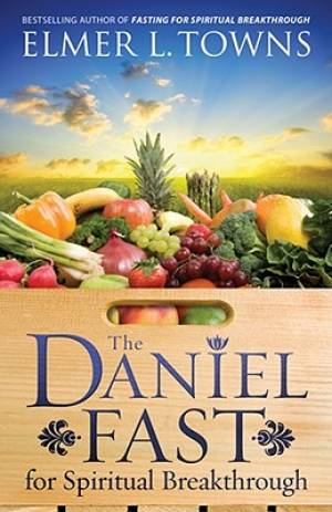The Daniel Fast for Spiritual Breakthrough