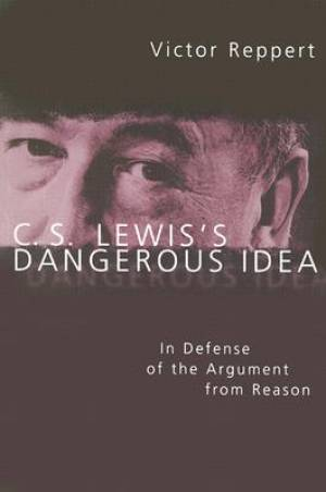 C.S. Lewis's Dangerous Idea: a Philosophical Defense of Lewis's Argument from Reason