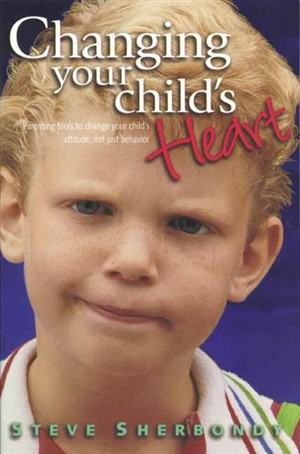 Changing Your Child's Heart: Parenting Tools to Change Your Child's Attitude, Not Just Behaviour