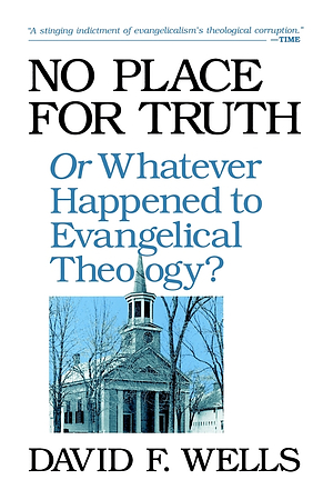 No Place for Truth: Or Whatever Happened to Evangelical Theology?