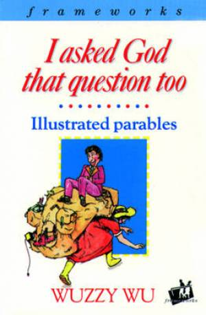 I Asked God That Question Too: Illustrated Parables
