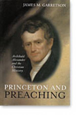 Princeton and Preaching: Archibald Alexander and the Christian Ministry