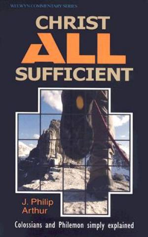 Christ All Sufficient : Colossians & Philemon