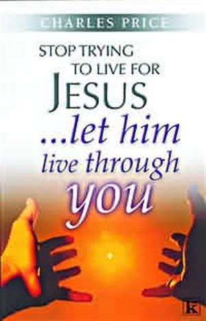 Stop Trying to Live for Jesus: Let Him Live Through You