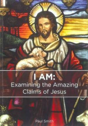 I am: Examining the Amazing Claims of Jesus
