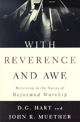 With Reverence and Awe: Returning to the Basics of Reformed Worship