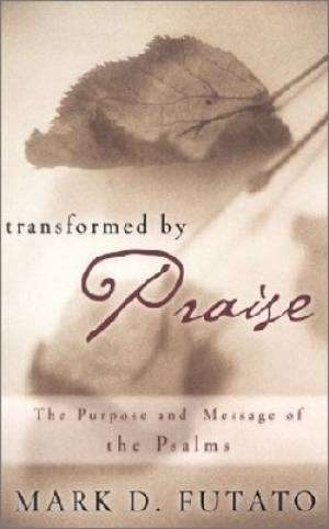 Transformed by Praise: the Purpose and Message of the Psalms